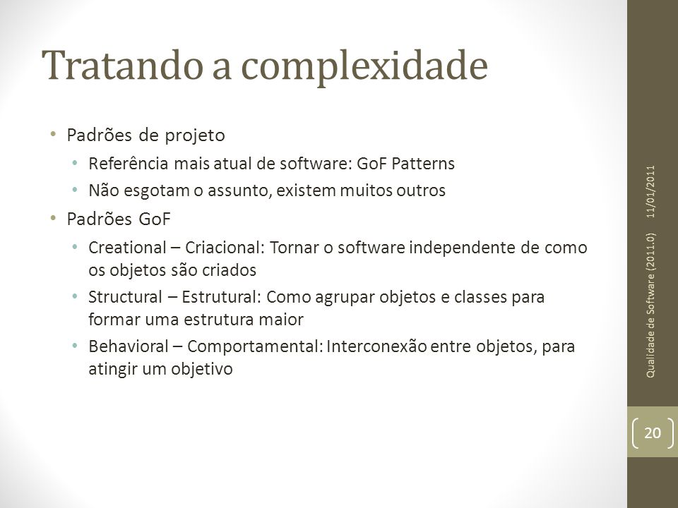 Tratando a complexidade Padrões de projeto Referência mais atual de software: GoF Patterns Não esgotam o assunto, existem muitos outros Padrões GoF Cr