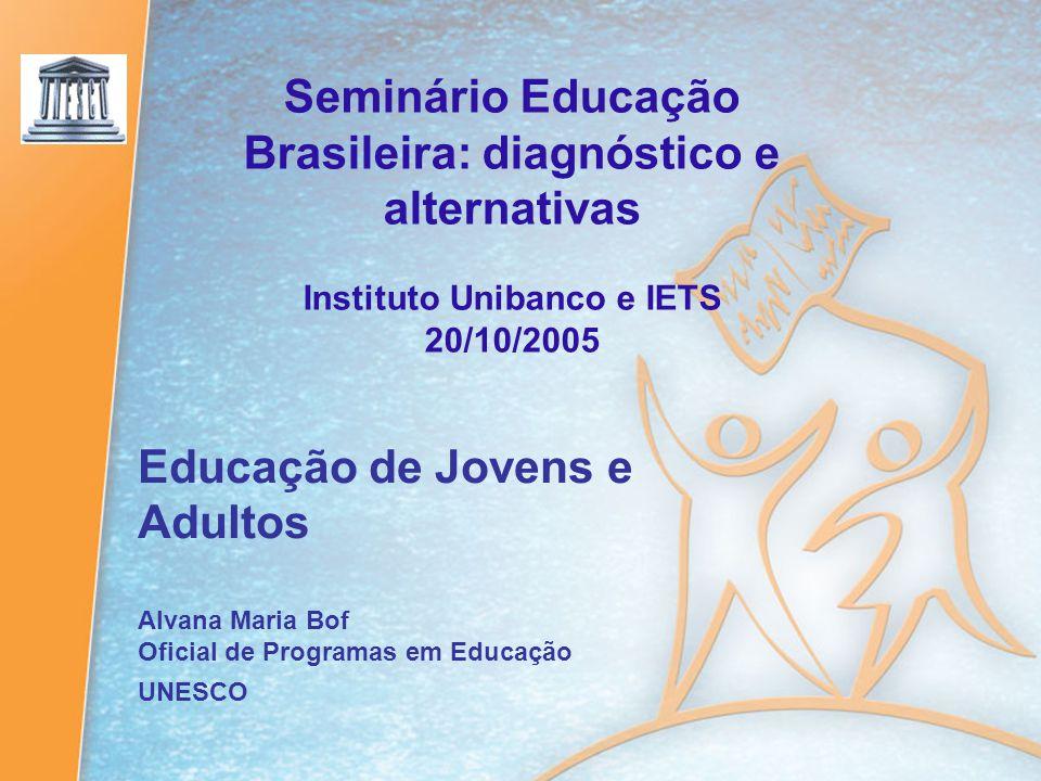 Seminário Educação Brasileira: diagnóstico e alternativas Instituto Unibanco e IETS 20/10/2005 Educação de Jovens e Adultos Alvana Maria Bof Oficial d