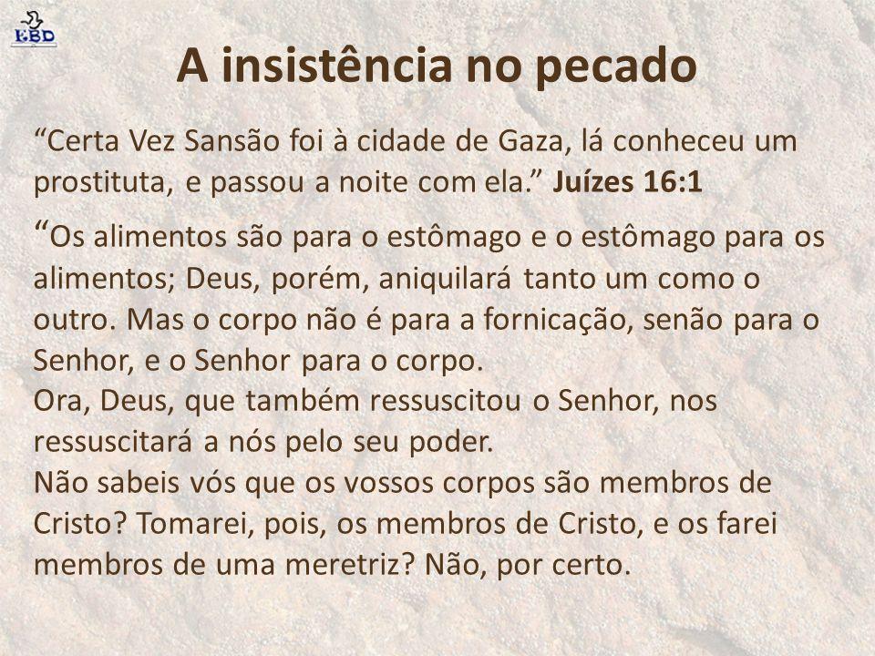 A insistência no pecado Certa Vez Sansão foi à cidade de Gaza, lá conheceu um prostituta, e passou a noite com ela. Juízes 16:1 Os alimentos são para