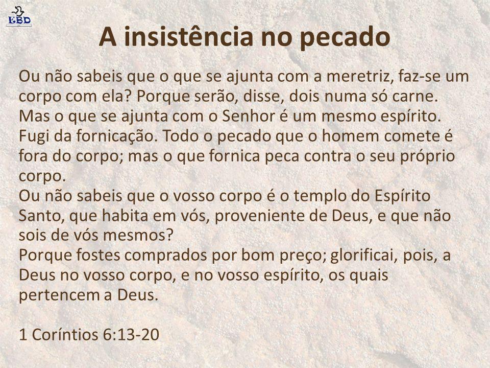 A insistência no pecado Ou não sabeis que o que se ajunta com a meretriz, faz-se um corpo com ela? Porque serão, disse, dois numa só carne. Mas o que