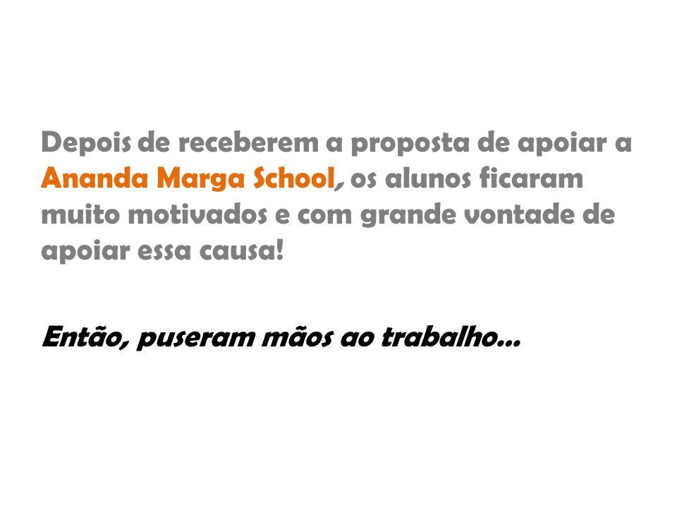 Depois de receberem a proposta de apoiar a Ananda Marga School, os alunos ficaram muito motivados e com grande vontade de apoiar essa causa! Então, pu