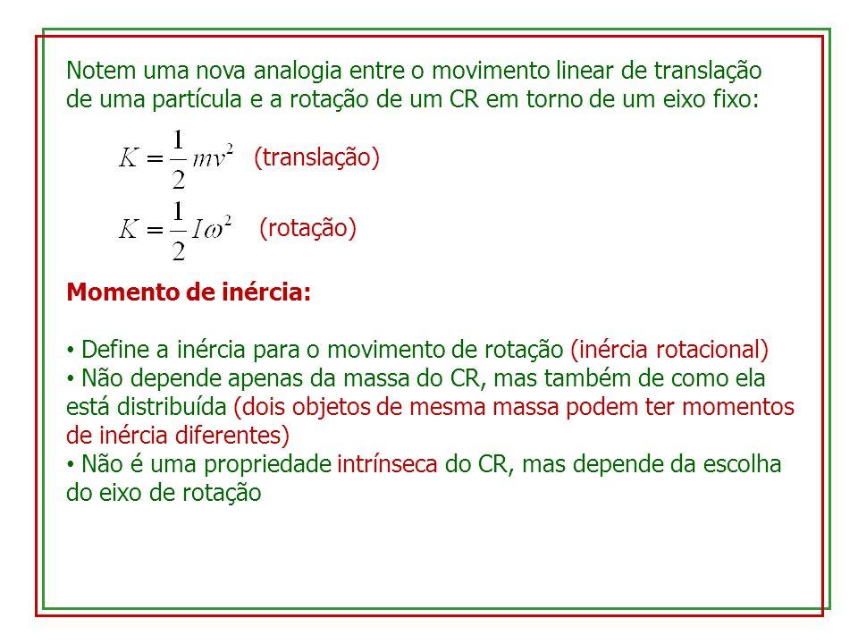 Notem uma nova analogia entre o movimento linear de translação de uma partícula e a rotação de um CR em torno de um eixo fixo: (translação) (rotação) Momento de inércia: Define a inércia para o movimento de rotação (inércia rotacional) Não depende apenas da massa do CR, mas também de como ela está distribuída (dois objetos de mesma massa podem ter momentos de inércia diferentes) Não é uma propriedade intrínseca do CR, mas depende da escolha do eixo de rotação