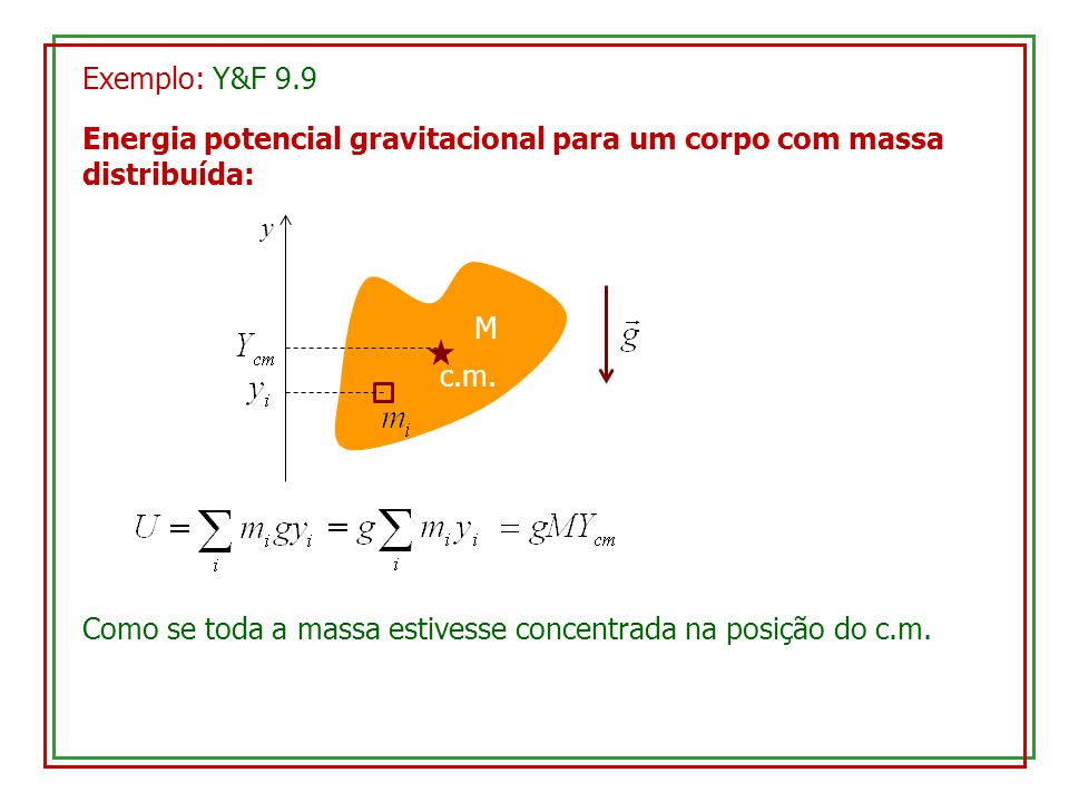 Exemplo: Y&F 9.9 Energia potencial gravitacional para um corpo com massa distribuída: M y c.m. Como se toda a massa estivesse concentrada na posição d
