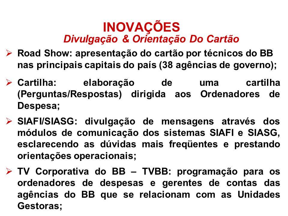 INOVAÇÕES Road Show: apresentação do cartão por técnicos do BB nas principais capitais do país (38 agências de governo); Cartilha: elaboração de uma cartilha (Perguntas/Respostas) dirigida aos Ordenadores de Despesa; SIAFI/SIASG: divulgação de mensagens através dos módulos de comunicação dos sistemas SIAFI e SIASG, esclarecendo as dúvidas mais freqüentes e prestando orientações operacionais; TV Corporativa do BB – TVBB: programação para os ordenadores de despesas e gerentes de contas das agências do BB que se relacionam com as Unidades Gestoras; Divulgação & Orientação Do Cartão