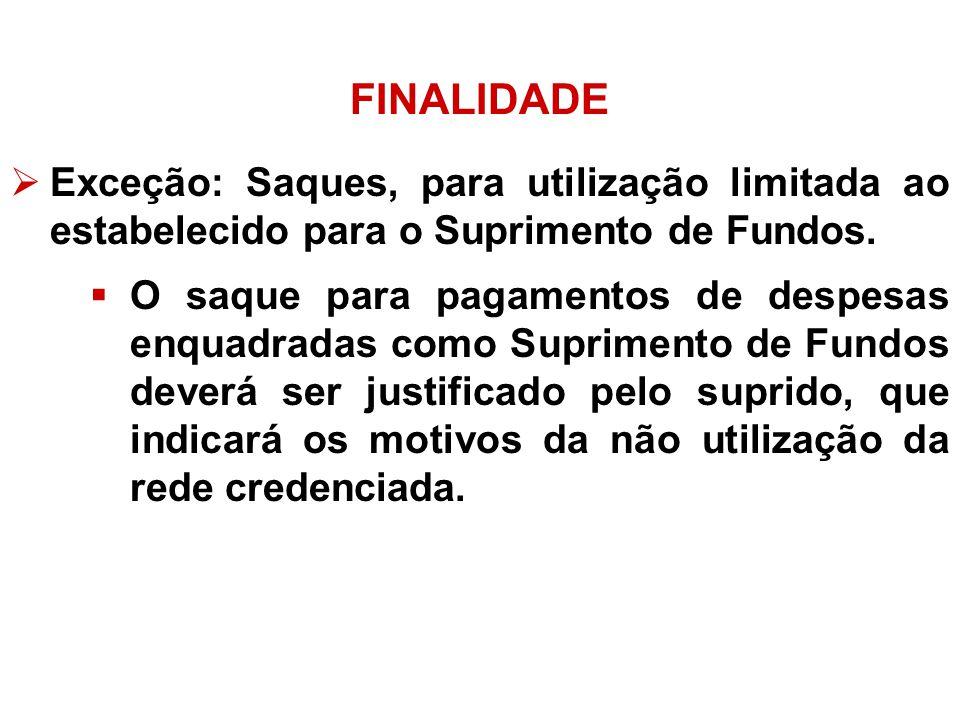 FINALIDADE Exceção: Saques, para utilização limitada ao estabelecido para o Suprimento de Fundos.