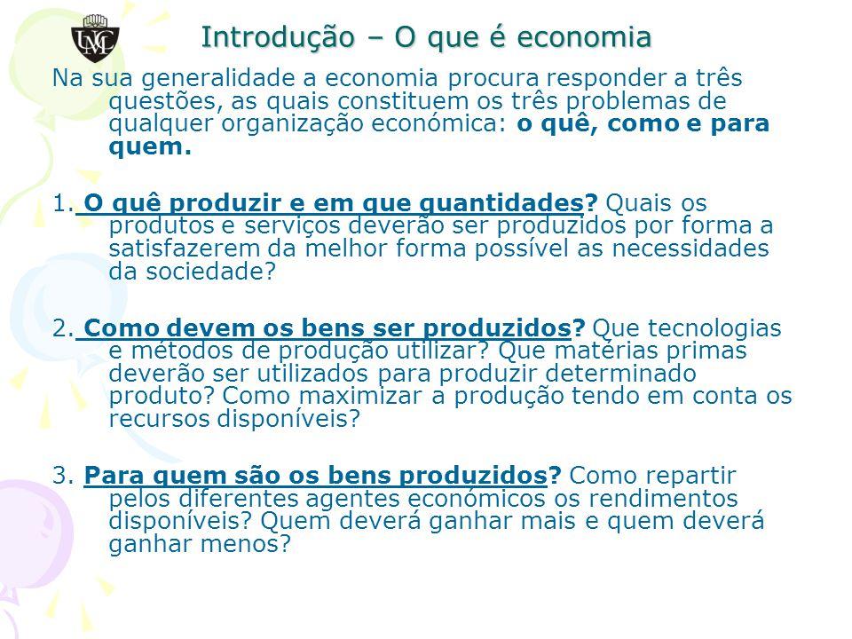 Introdução – O que é economia Na sua generalidade a economia procura responder a três questões, as quais constituem os três problemas de qualquer organização económica: o quê, como e para quem.