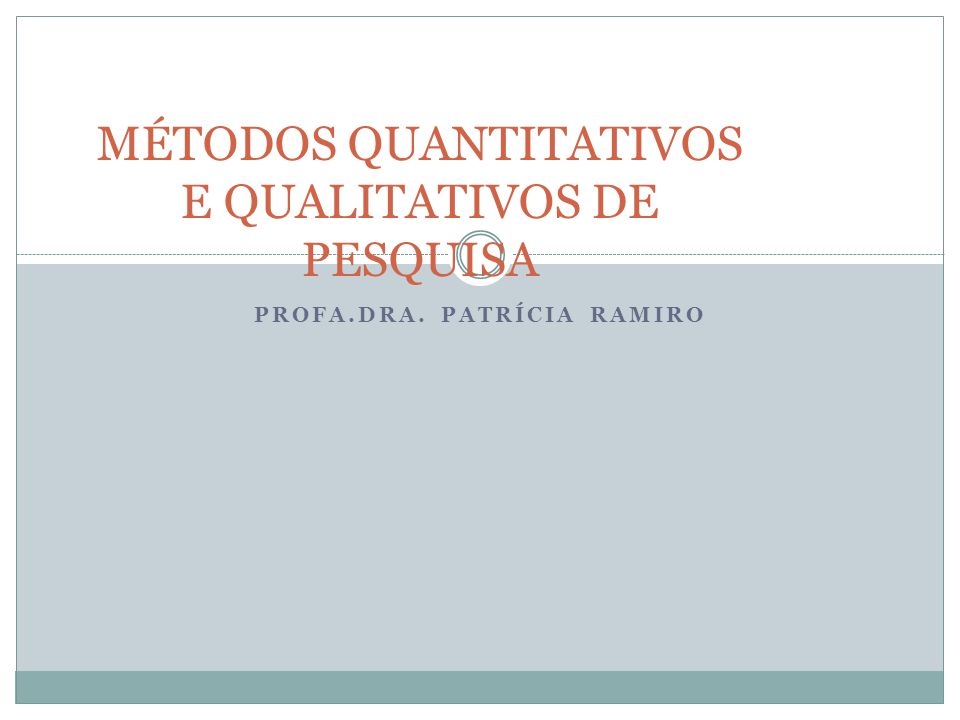 PROFA.DRA. PATRÍCIA RAMIRO MÉTODOS QUANTITATIVOS E QUALITATIVOS DE PESQUISA