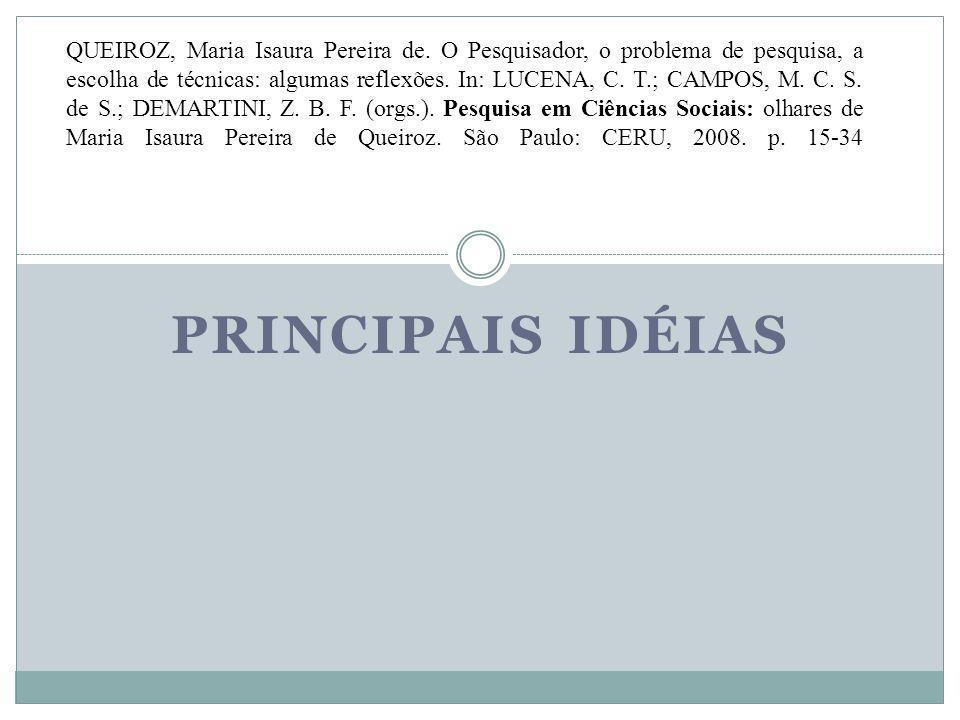 PRINCIPAIS IDÉIAS QUEIROZ, Maria Isaura Pereira de. O Pesquisador, o problema de pesquisa, a escolha de técnicas: algumas reflexões. In: LUCENA, C. T.