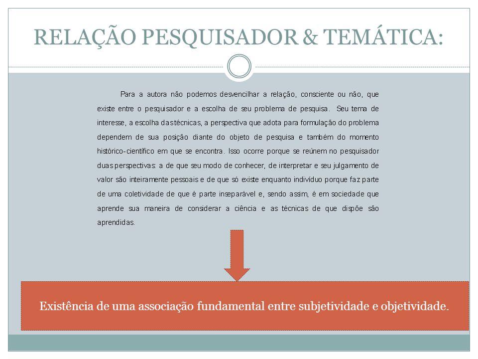 RELAÇÃO PESQUISADOR & TEMÁTICA: Existência de uma associação fundamental entre subjetividade e objetividade.