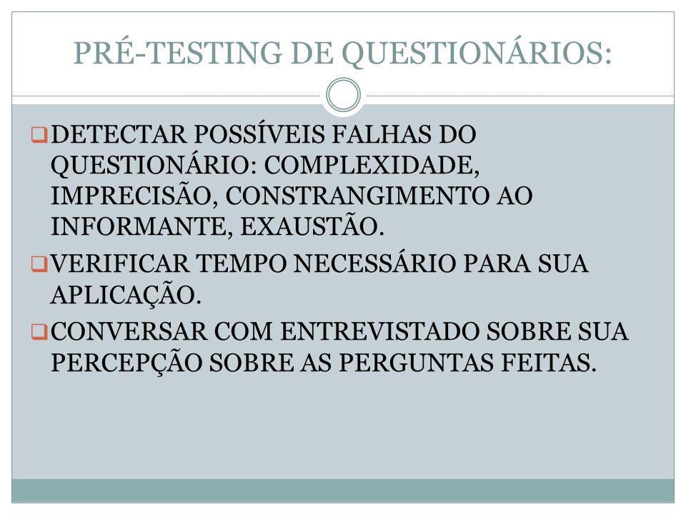 PRÉ-TESTING DE QUESTIONÁRIOS: DETECTAR POSSÍVEIS FALHAS DO QUESTIONÁRIO: COMPLEXIDADE, IMPRECISÃO, CONSTRANGIMENTO AO INFORMANTE, EXAUSTÃO. VERIFICAR
