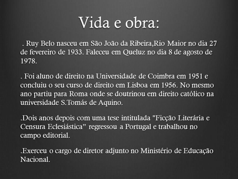 Vida e obra:. Ruy Belo nasceu em São João da Ribeira,Rio Maior no dia 27 de fevereiro de 1933. Faleceu em Queluz no dia 8 de agosto de 1978.. Ruy Belo