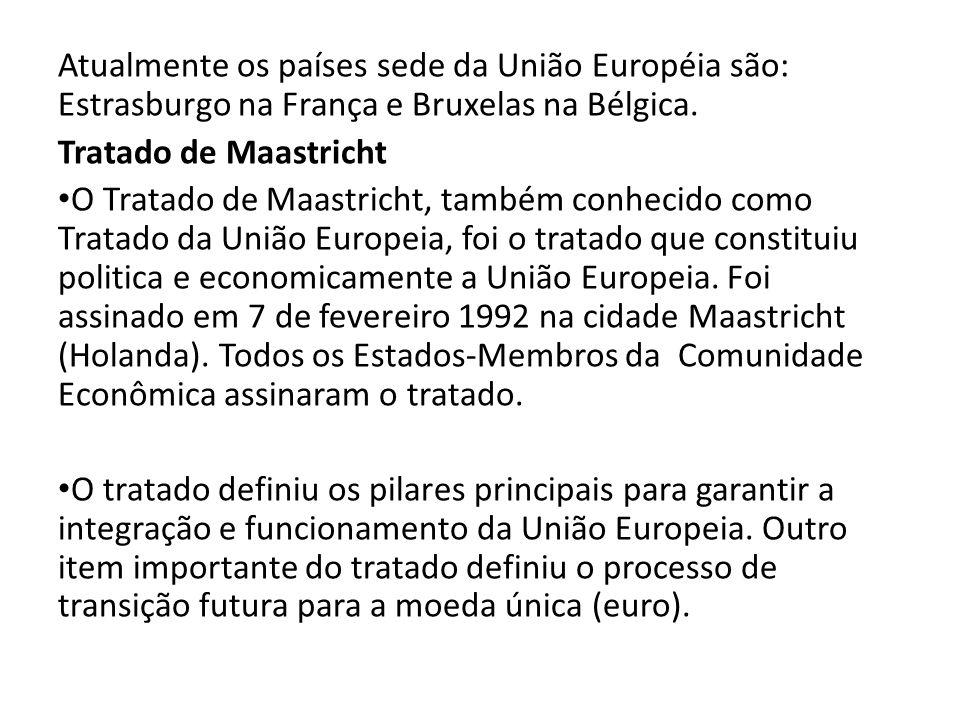 Atualmente os países sede da União Européia são: Estrasburgo na França e Bruxelas na Bélgica. Tratado de Maastricht O Tratado de Maastricht, também co