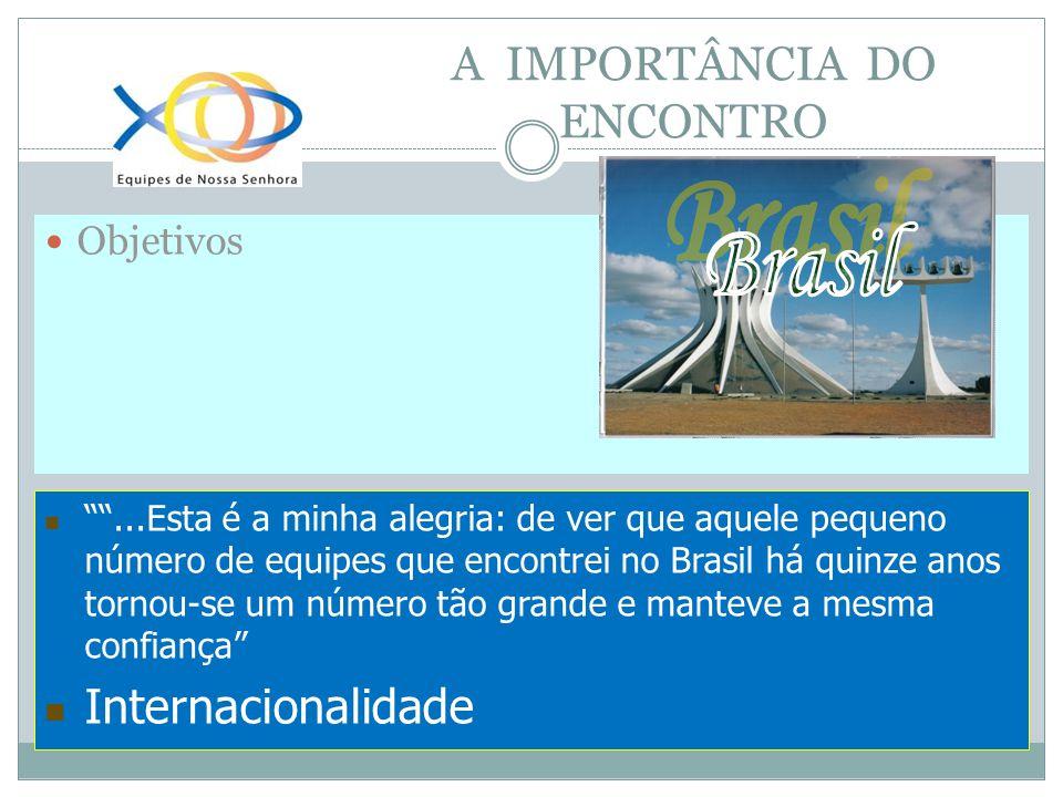 A IMPORTÂNCIA DO ENCONTRO Objetivos...Esta é a minha alegria: de ver que aquele pequeno número de equipes que encontrei no Brasil há quinze anos tornou-se um número tão grande e manteve a mesma confiança Internacionalidade