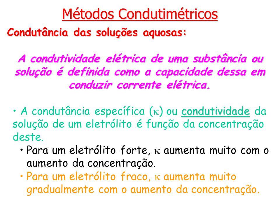 Métodos Condutimétricos Condutância das soluções aquosas: A condutividade elétrica de uma substância ou solução é definida como a capacidade dessa em