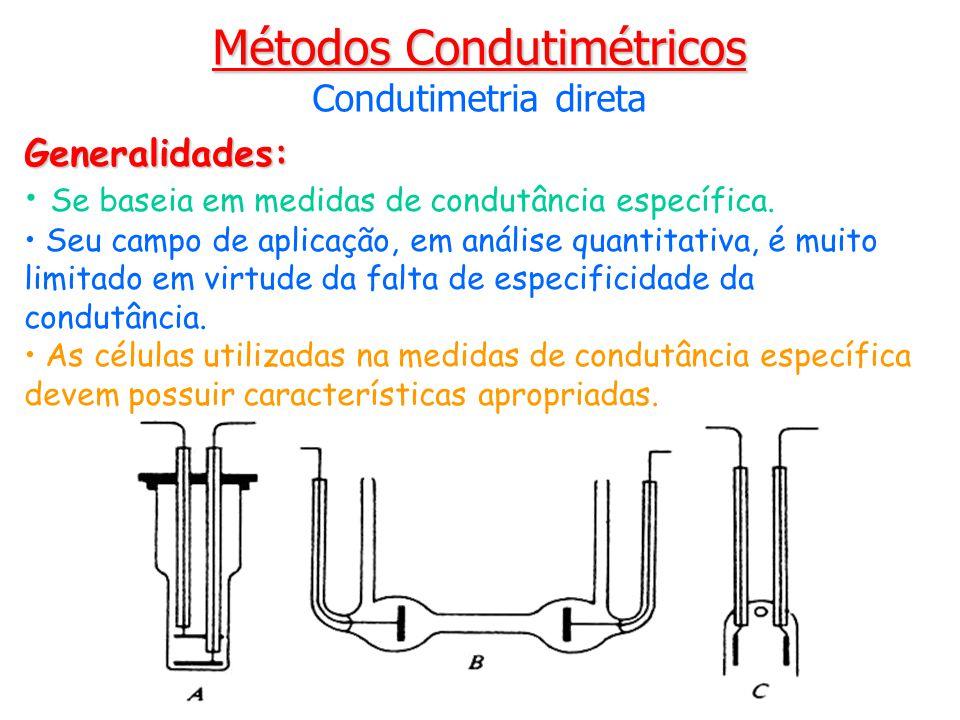 Métodos Condutimétricos Condutimetria direta Generalidades: Se baseia em medidas de condutância específica. Seu campo de aplicação, em análise quantit