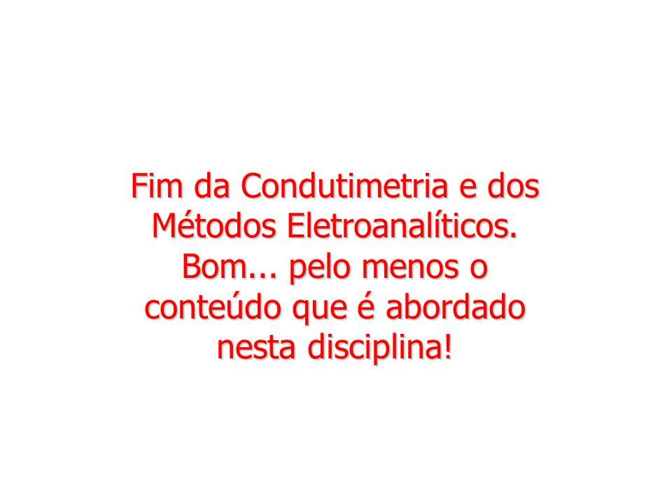 Fim da Condutimetria e dos Métodos Eletroanalíticos. Bom... pelo menos o conteúdo que é abordado nesta disciplina!