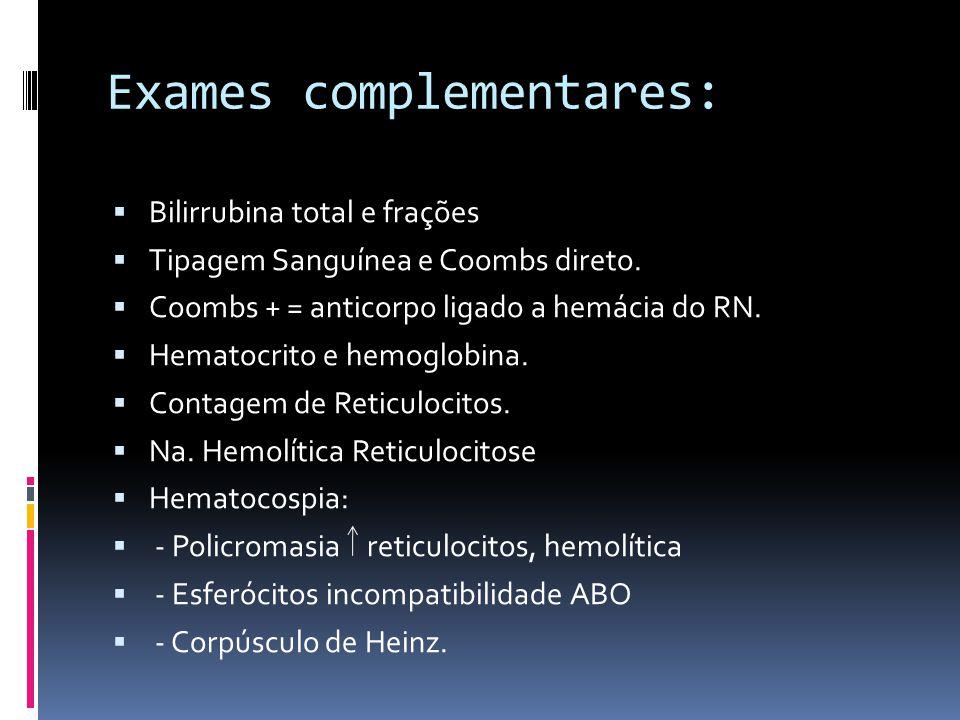 Exames complementares: Bilirrubina total e frações Tipagem Sanguínea e Coombs direto. Coombs + = anticorpo ligado a hemácia do RN. Hematocrito e hemog