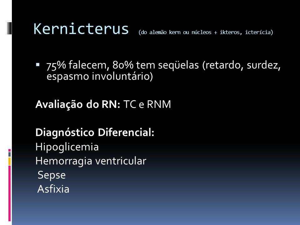 Kernicterus (do alemão kern ou núcleos + ikteros, icterícia) 75% falecem, 80% tem seqüelas (retardo, surdez, espasmo involuntário) Avaliação do RN: TC