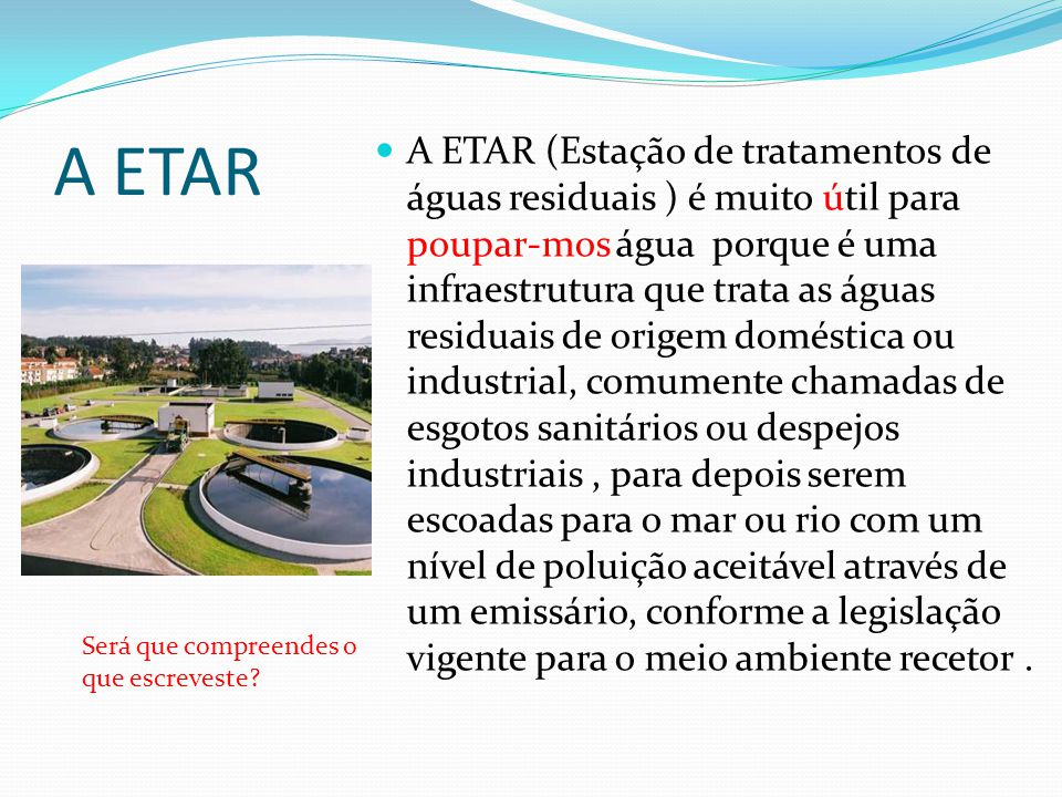 A ETAR A ETAR (Estação de tratamentos de águas residuais ) é muito útil para poupar-mos água porque é uma infraestrutura que trata as águas residuais de origem doméstica ou industrial, comumente chamadas de esgotos sanitários ou despejos industriais, para depois serem escoadas para o mar ou rio com um nível de poluição aceitável através de um emissário, conforme a legislação vigente para o meio ambiente recetor.