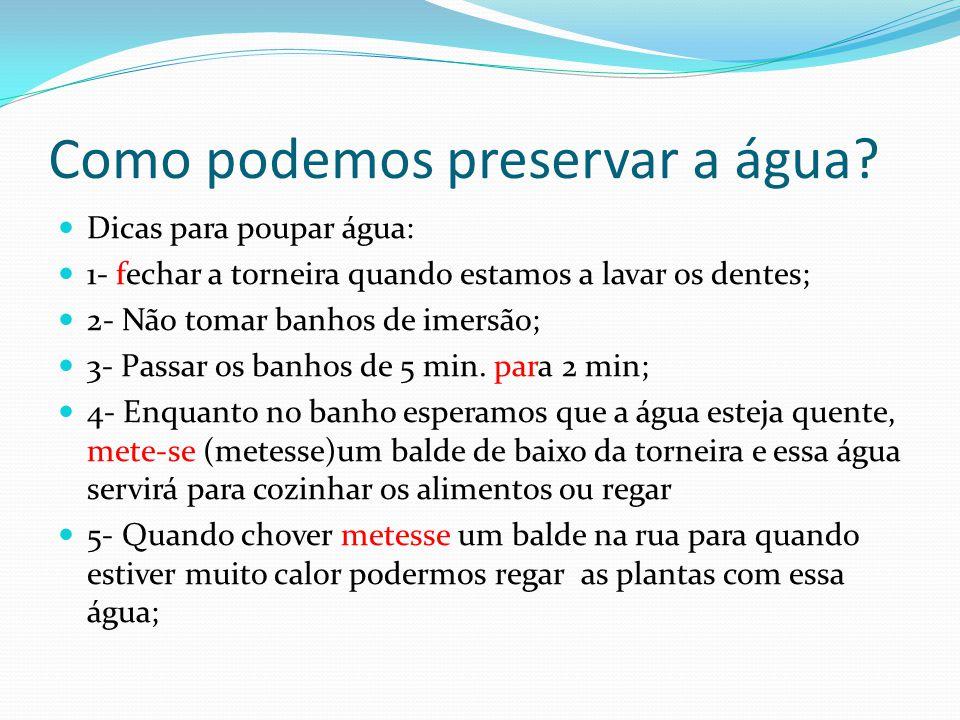 Como podemos preservar a água? Dicas para poupar água: 1- fechar a torneira quando estamos a lavar os dentes; 2- Não tomar banhos de imersão; 3- Passa