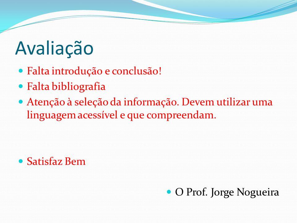 Avaliação Falta introdução e conclusão! Falta bibliografia Atenção à seleção da informação. Devem utilizar uma linguagem acessível e que compreendam.