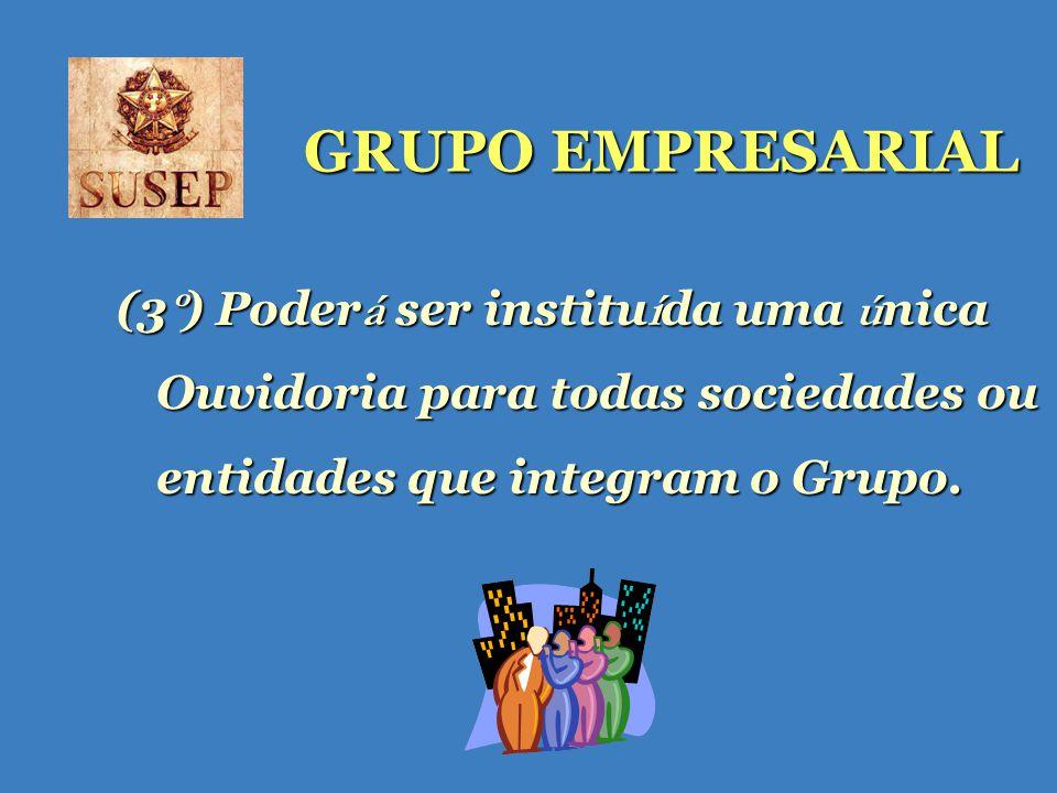 GRUPO EMPRESARIAL (3 º ) Poder á ser institu í da uma ú nica Ouvidoria para todas sociedades ou entidades que integram o Grupo.