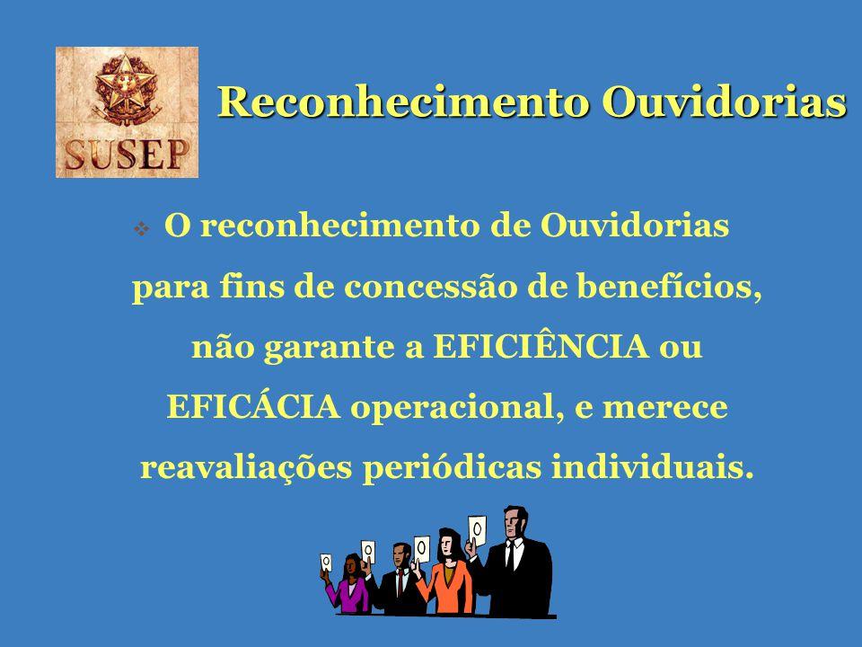 Reconhecimento Ouvidorias O reconhecimento de Ouvidorias para fins de concessão de benefícios, não garante a EFICIÊNCIA ou EFICÁCIA operacional, e merece reavaliações periódicas individuais.