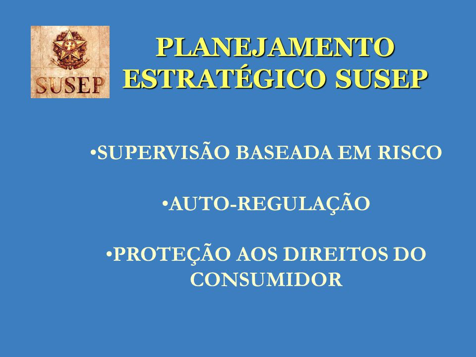 PLANEJAMENTO ESTRATÉGICO SUSEP SUPERVISÃO BASEADA EM RISCO AUTO-REGULAÇÃO PROTEÇÃO AOS DIREITOS DO CONSUMIDOR