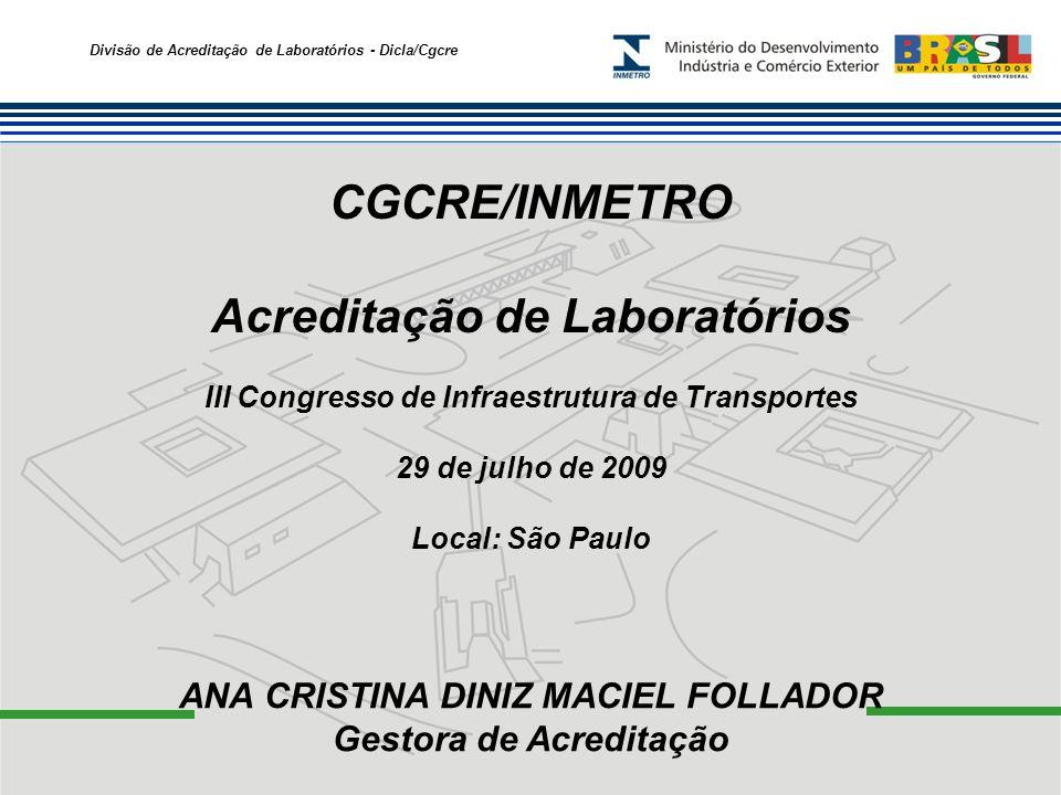 Divisão de Acreditação de Laboratórios - Dicla/Cgcre CGCRE/INMETRO Acreditação de Laboratórios ANA CRISTINA DINIZ MACIEL FOLLADOR Gestora de Acreditação III Congresso de Infraestrutura de Transportes 29 de julho de 2009 Local: São Paulo