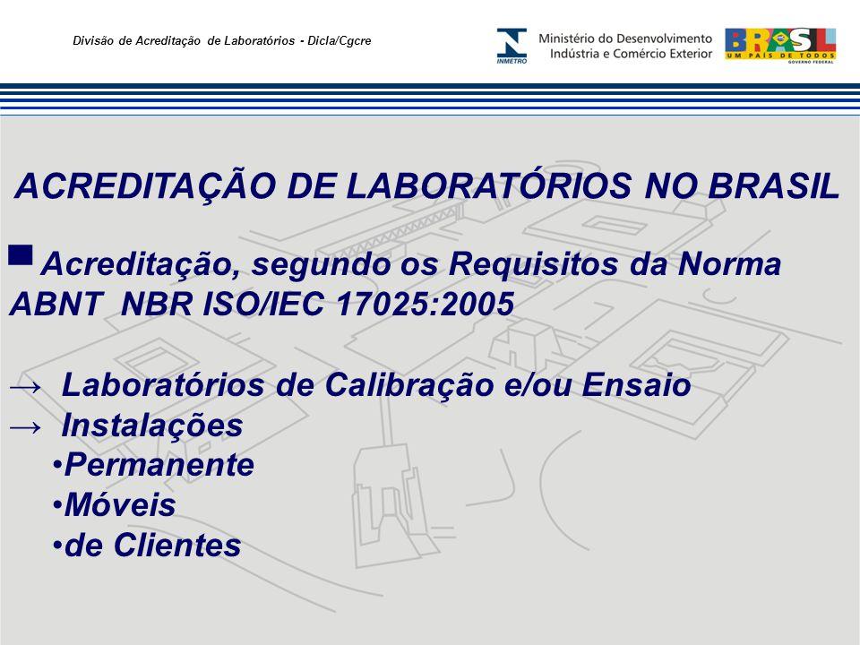 Divisão de Acreditação de Laboratórios - Dicla/Cgcre ACREDITAÇÃO DE LABORATÓRIOS NO BRASIL Acreditação, segundo os Requisitos da Norma ABNT NBR ISO/IEC 17025:2005 Laboratórios de Calibração e/ou Ensaio Instalações Permanente Móveis de Clientes