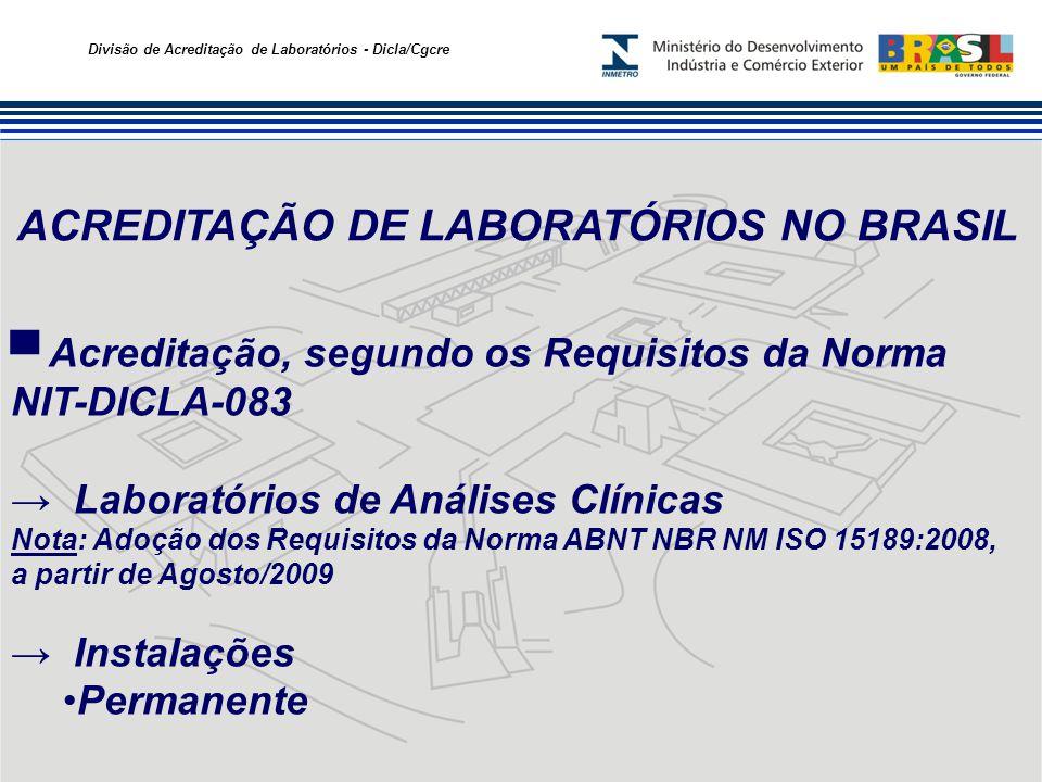 Divisão de Acreditação de Laboratórios - Dicla/Cgcre ACREDITAÇÃO DE LABORATÓRIOS NO BRASIL Acreditação, segundo os Requisitos da Norma NIT-DICLA-083 Laboratórios de Análises Clínicas Nota: Adoção dos Requisitos da Norma ABNT NBR NM ISO 15189:2008, a partir de Agosto/2009 Instalações Permanente