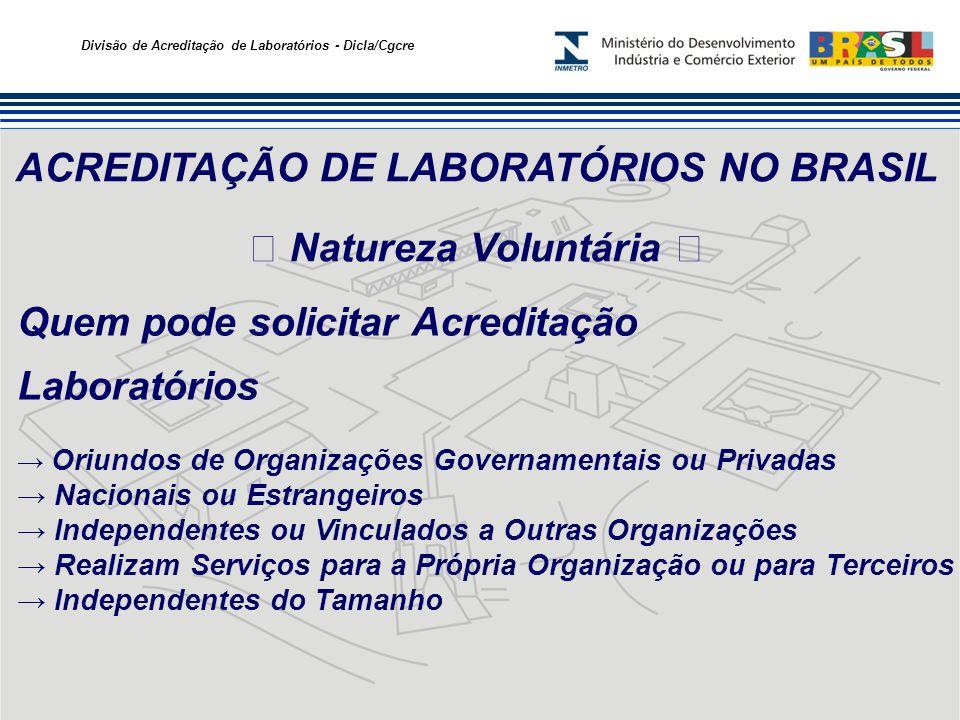Divisão de Acreditação de Laboratórios - Dicla/Cgcre ACREDITAÇÃO DE LABORATÓRIOS NO BRASIL Natureza Voluntária Quem pode solicitar Acreditação Laborat
