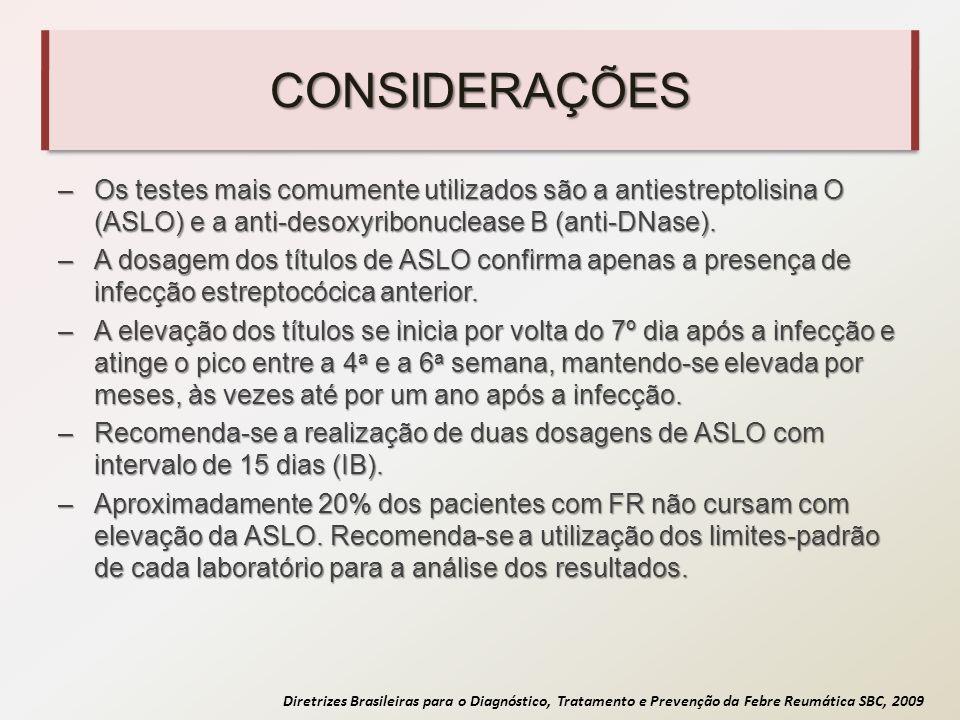 Diretrizes Brasileiras para o Diagnóstico, Tratamento e Prevenção da Febre Reumática SBC, 2009 CONSIDERAÇÕES –Os testes mais comumente utilizados são