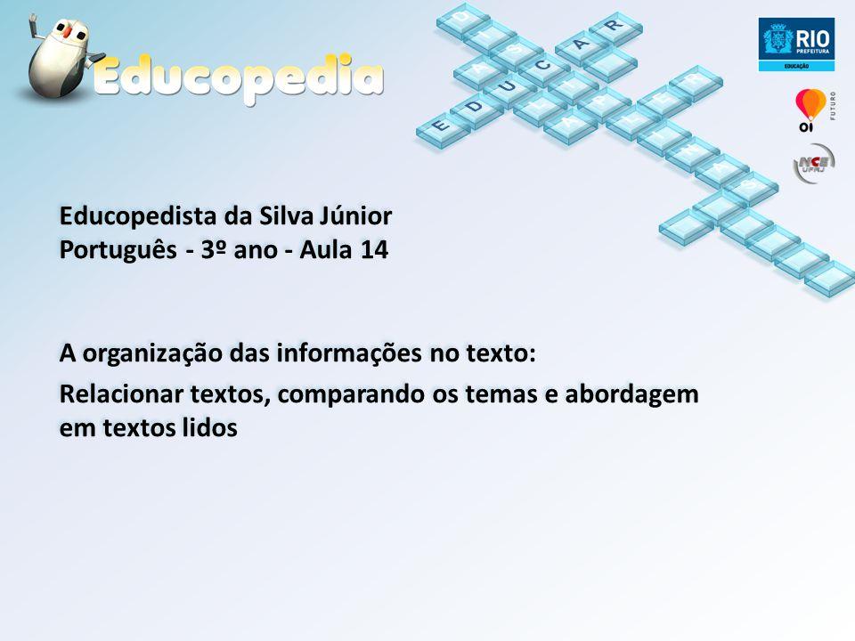 Educopedista da Silva Júnior Português - 3º ano - Aula 14 A organização das informações no texto: Relacionar textos, comparando os temas e abordagem e