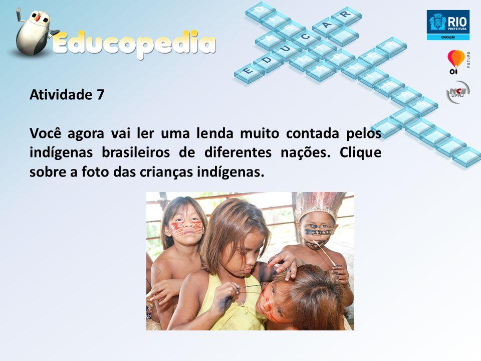 Atividade 7 Você agora vai ler uma lenda muito contada pelos indígenas brasileiros de diferentes nações. Clique sobre a foto das crianças indígenas.