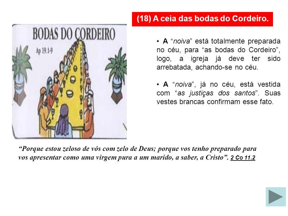(18) A ceia das bodas do Cordeiro. A Igreja estará presente as bodas do Cordeiro, no céu, na qualidade de NOIVA. Após o Tribunal de Cristo (reunião de
