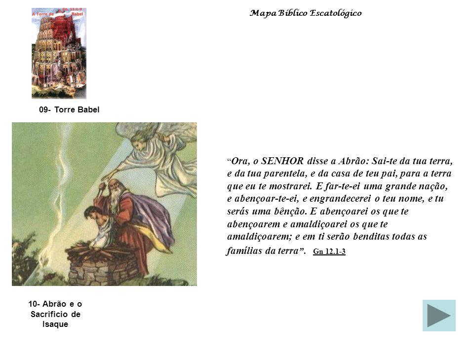 10- Abrão e o Sacrificio de Isaque 09- Torre Babel Mapa Bíblico Escatológico Ora, o SENHOR disse a Abrão: Sai-te da tua terra, e da tua parentela, e da casa de teu pai, para a terra que eu te mostrarei.