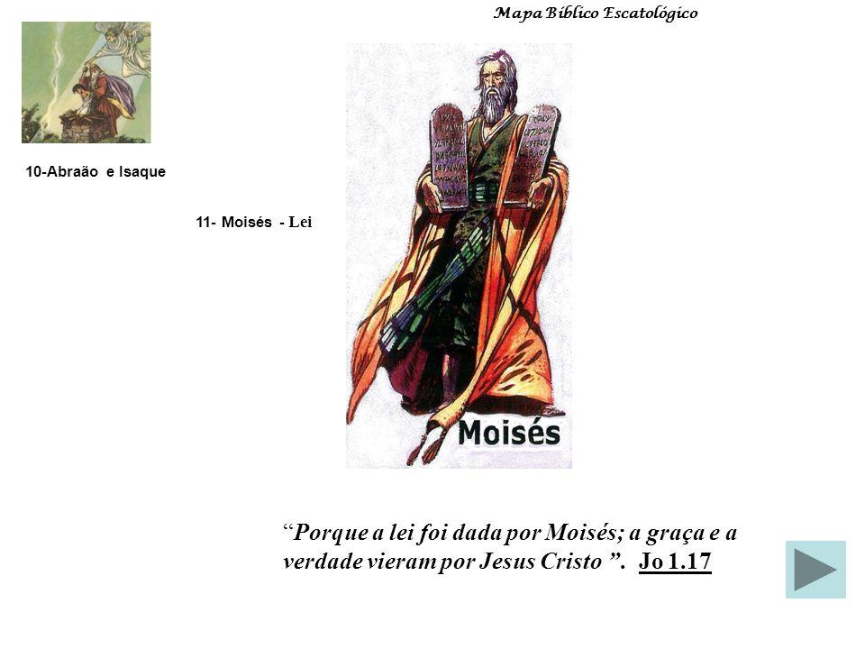 11- Moisés - Lei 10-Abraão e Isaque Mapa Bíblico Escatológico Porque a lei foi dada por Moisés; a graça e a verdade vieram por Jesus Cristo.