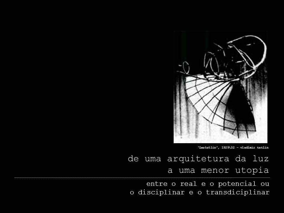 de uma arquitetura da luz a uma menor utopia entre o real e o potencial ou o disciplinar e o transdiciplinar Leatatlin, 1929\32 – vladímir tatlin