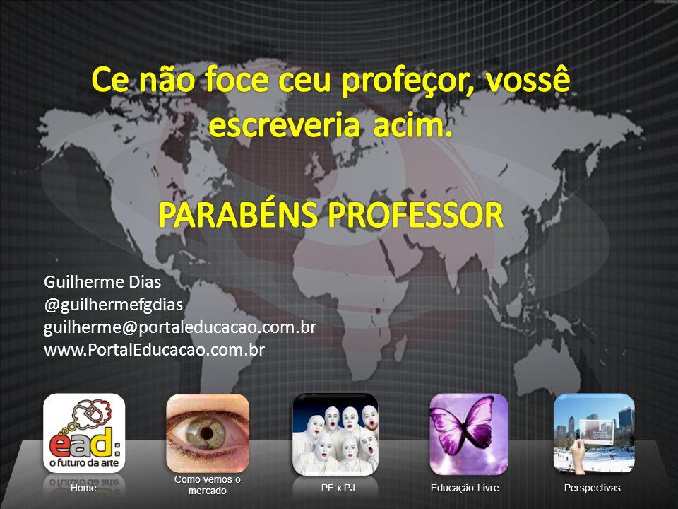 Home Como vemos o mercado PF x PJ Educação Livre Perspectivas Guilherme Dias @guilhermefgdias guilherme@portaleducacao.com.br www.PortalEducacao.com.b