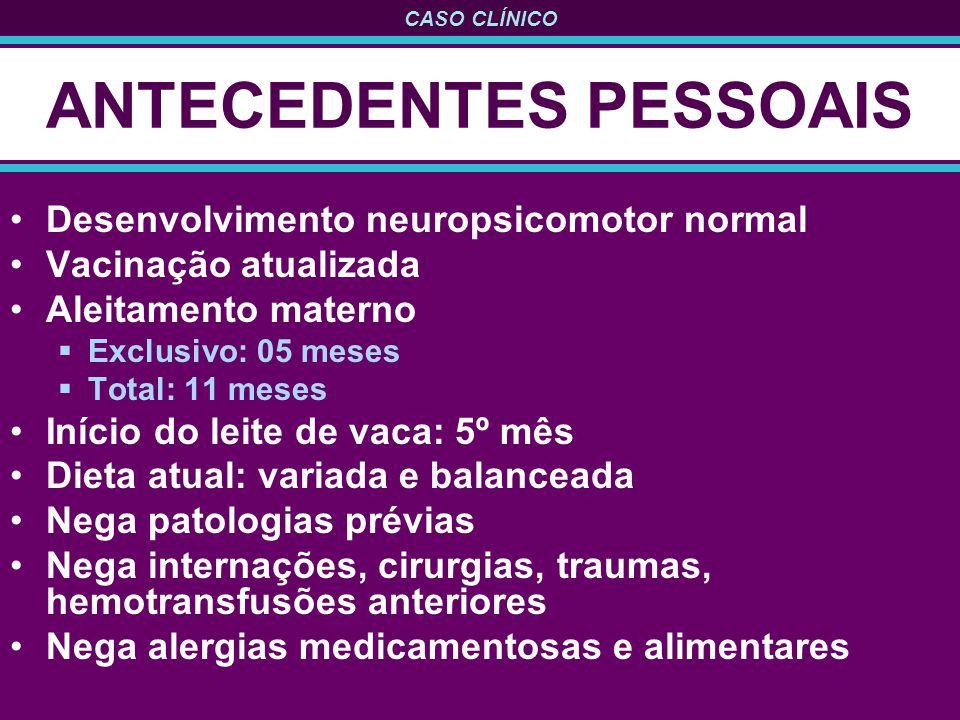 CASO CLÍNICO ANTECEDENTES PESSOAIS Desenvolvimento neuropsicomotor normal Vacinação atualizada Aleitamento materno Exclusivo: 05 meses Total: 11 meses
