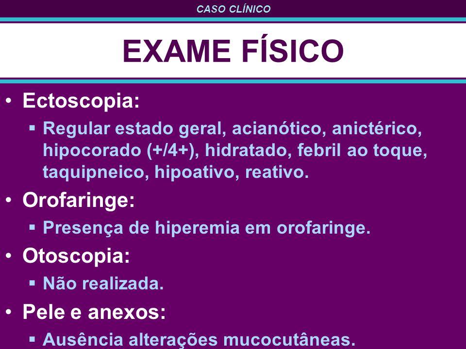 CASO CLÍNICO EXAME FÍSICO Ectoscopia: Regular estado geral, acianótico, anictérico, hipocorado (+/4+), hidratado, febril ao toque, taquipneico, hipoat