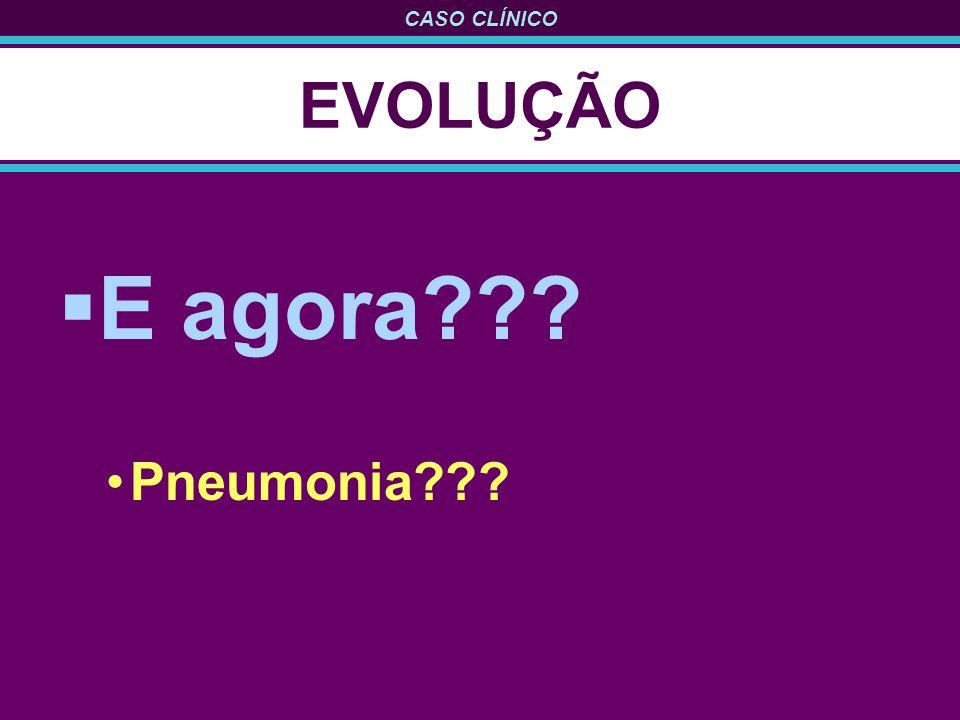 CASO CLÍNICO EVOLUÇÃO E agora??? Pneumonia???