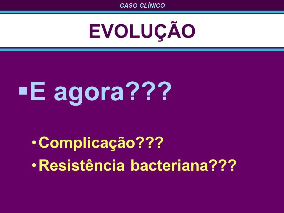 CASO CLÍNICO EVOLUÇÃO E agora??? Complicação??? Resistência bacteriana???