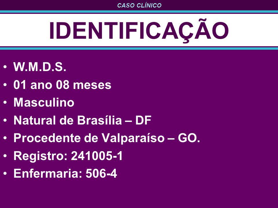 CASO CLÍNICO IDENTIFICAÇÃO W.M.D.S. 01 ano 08 meses Masculino Natural de Brasília – DF Procedente de Valparaíso – GO. Registro: 241005-1 Enfermaria: 5