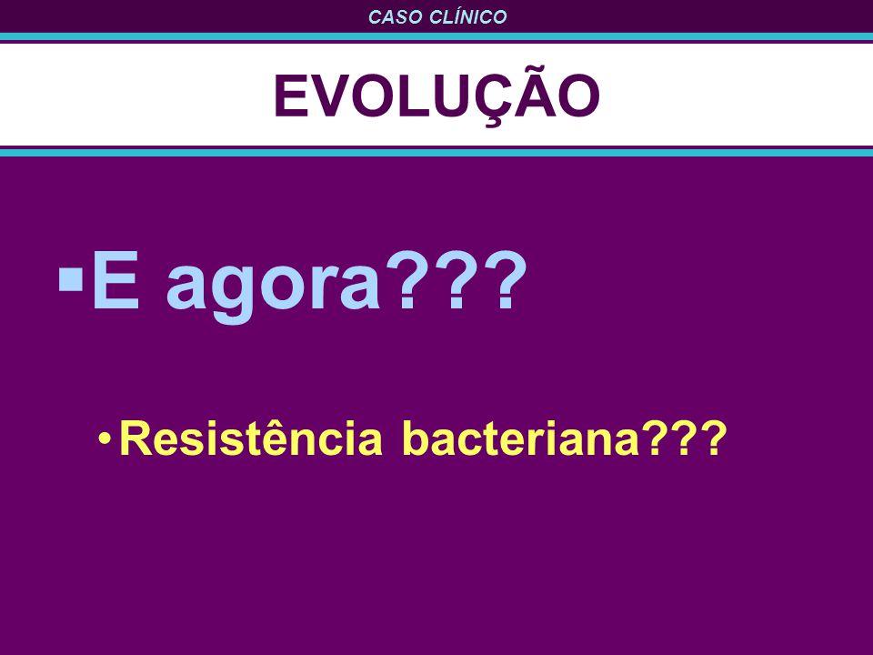 CASO CLÍNICO EVOLUÇÃO E agora??? Resistência bacteriana???