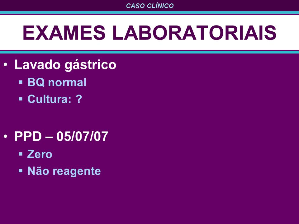 CASO CLÍNICO EXAMES LABORATORIAIS Lavado gástrico BQ normal Cultura: ? PPD – 05/07/07 Zero Não reagente