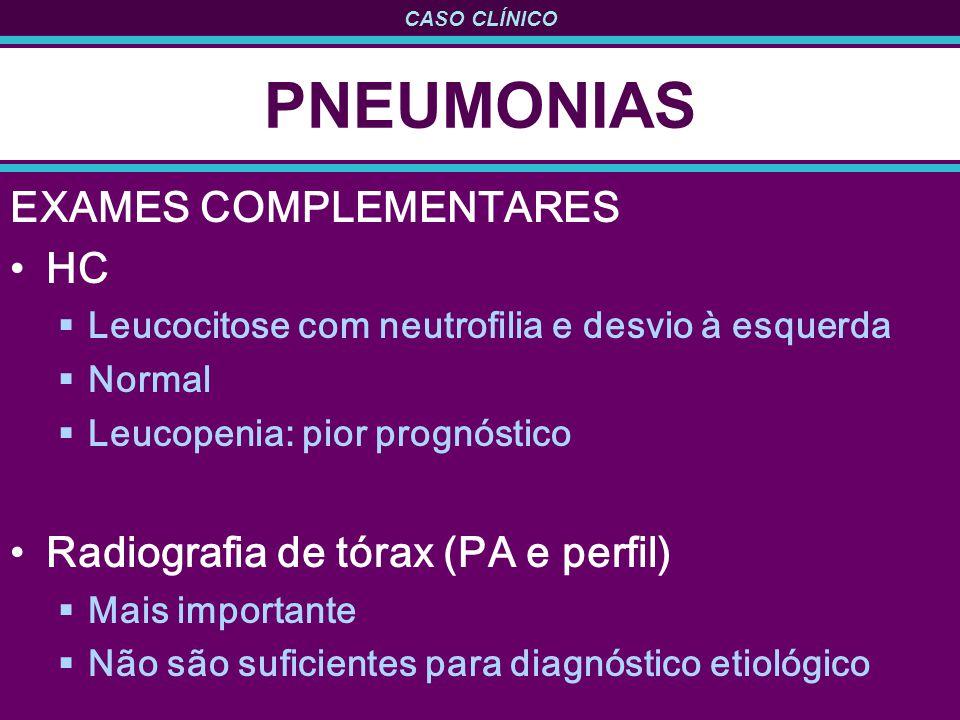 CASO CLÍNICO PNEUMONIAS EXAMES COMPLEMENTARES HC Leucocitose com neutrofilia e desvio à esquerda Normal Leucopenia: pior prognóstico Radiografia de tórax (PA e perfil) Mais importante Não são suficientes para diagnóstico etiológico