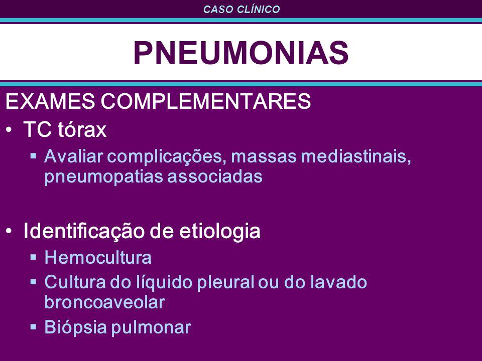 CASO CLÍNICO PNEUMONIAS EXAMES COMPLEMENTARES TC tórax Avaliar complicações, massas mediastinais, pneumopatias associadas Identificação de etiologia Hemocultura Cultura do líquido pleural ou do lavado broncoaveolar Biópsia pulmonar