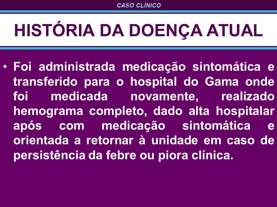 CASO CLÍNICO HISTÓRIA DA DOENÇA ATUAL Foi administrada medicação sintomática e transferido para o hospital do Gama onde foi medicada novamente, realiz